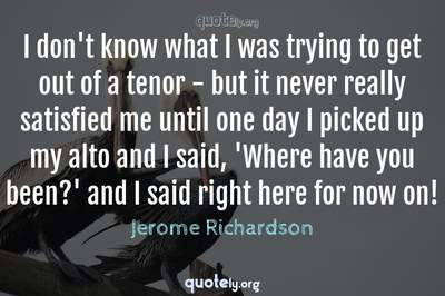 Photo Quote of I don't know what I was trying to get out of a tenor - but it never really satisfied me until one day I picked up my alto and I said, 'Where have you been?' and I said right here for now on!