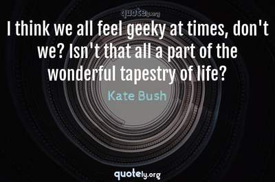 Photo Quote of I think we all feel geeky at times, don't we? Isn't that all a part of the wonderful tapestry of life?
