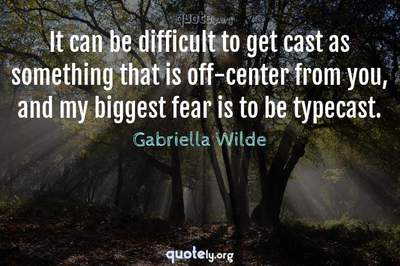 Photo Quote of It can be difficult to get cast as something that is off-center from you, and my biggest fear is to be typecast.