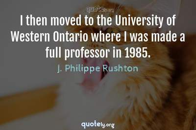 Photo Quote of I then moved to the University of Western Ontario where I was made a full professor in 1985.