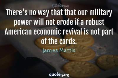 Photo Quote of There's no way that that our military power will not erode if a robust American economic revival is not part of the cards.