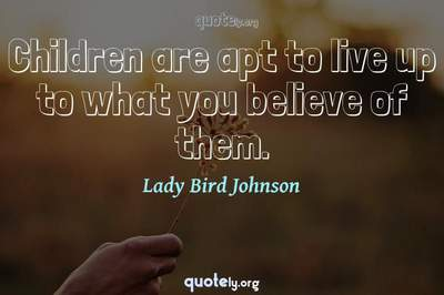 Photo Quote of Children are apt to live up to what you believe of them.