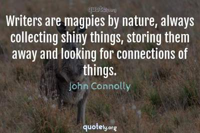 Photo Quote of Writers are magpies by nature, always collecting shiny things, storing them away and looking for connections of things.