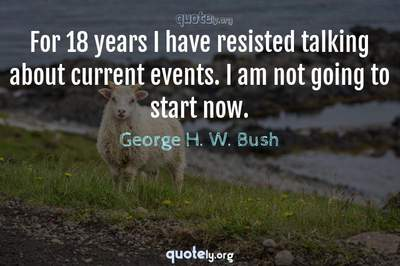 Photo Quote of For 18 years I have resisted talking about current events. I am not going to start now.