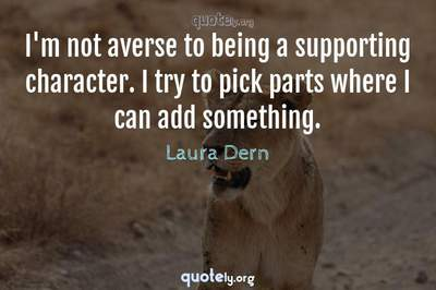 Photo Quote of I'm not averse to being a supporting character. I try to pick parts where I can add something.