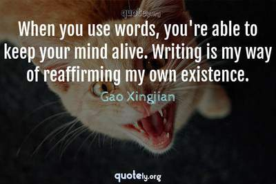 Photo Quote of When you use words, you're able to keep your mind alive. Writing is my way of reaffirming my own existence.
