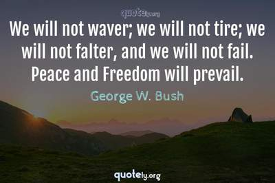 Photo Quote of We will not waver; we will not tire; we will not falter, and we will not fail. Peace and Freedom will prevail.