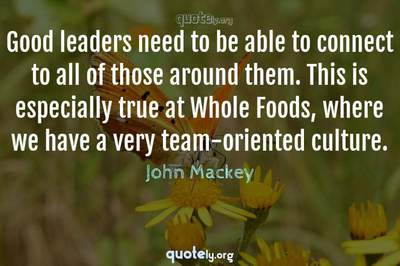 Photo Quote of Good leaders need to be able to connect to all of those around them. This is especially true at Whole Foods, where we have a very team-oriented culture.