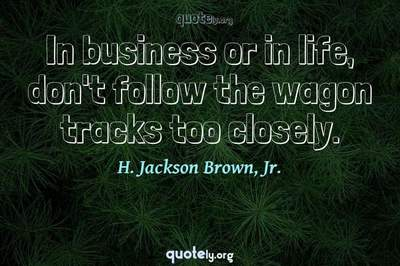 Photo Quote of In business or in life, don't follow the wagon tracks too closely.