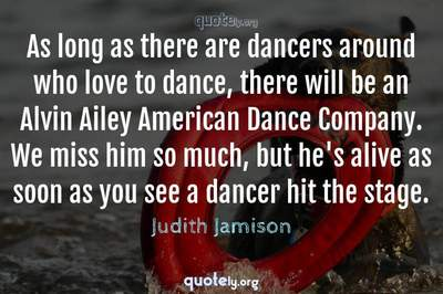 Photo Quote of As long as there are dancers around who love to dance, there will be an Alvin Ailey American Dance Company. We miss him so much, but he's alive as soon as you see a dancer hit the stage.