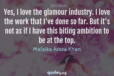 Photo Quote of Yes, I love the glamour industry. I love the work that I've done so far. But it's not as if I have this biting ambition to be at the top.