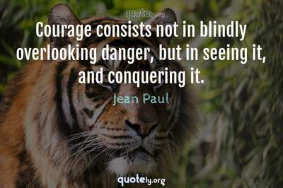 Photo Quote of Courage consists not in blindly overlooking danger, but in seeing it, and conquering it.