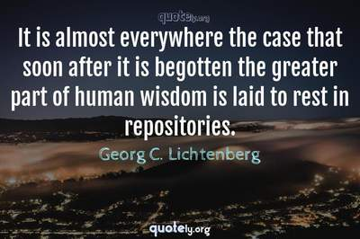 Photo Quote of It is almost everywhere the case that soon after it is begotten the greater part of human wisdom is laid to rest in repositories.