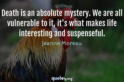 Photo Quote of Death is an absolute mystery. We are all vulnerable to it, it's what makes life interesting and suspenseful.