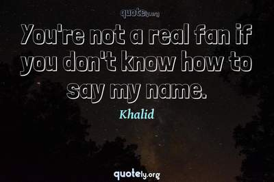 Photo Quote of You're not a real fan if you don't know how to say my name.