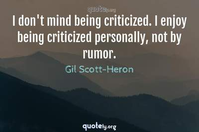 Photo Quote of I don't mind being criticized. I enjoy being criticized personally, not by rumor.