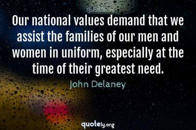 Photo Quote of Our national values demand that we assist the families of our men and women in uniform, especially at the time of their greatest need.