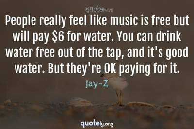 Photo Quote of People really feel like music is free but will pay $6 for water. You can drink water free out of the tap, and it's good water. But they're OK paying for it.