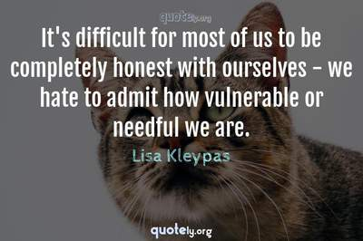 Photo Quote of It's difficult for most of us to be completely honest with ourselves - we hate to admit how vulnerable or needful we are.