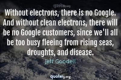 Photo Quote of Without electrons, there is no Google. And without clean electrons, there will be no Google customers, since we'll all be too busy fleeing from rising seas, droughts, and disease.