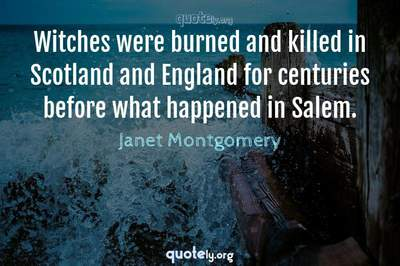 Photo Quote of Witches were burned and killed in Scotland and England for centuries before what happened in Salem.