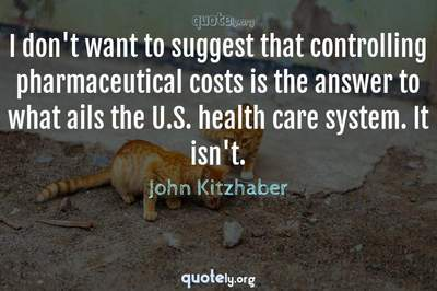 Photo Quote of I don't want to suggest that controlling pharmaceutical costs is the answer to what ails the U.S. health care system. It isn't.