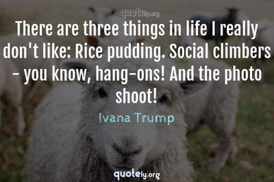 Photo Quote of There are three things in life I really don't like: Rice pudding. Social climbers - you know, hang-ons! And the photo shoot!