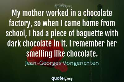 Photo Quote of My mother worked in a chocolate factory, so when I came home from school, I had a piece of baguette with dark chocolate in it. I remember her smelling like chocolate.