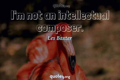 Photo Quote of I'm not an intellectual composer.