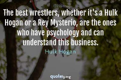 Photo Quote of The best wrestlers, whether it's a Hulk Hogan or a Rey Mysterio, are the ones who have psychology and can understand this business.