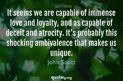Photo Quote of It seems we are capable of immense love and loyalty, and as capable of deceit and atrocity. It's probably this shocking ambivalence that makes us unique.