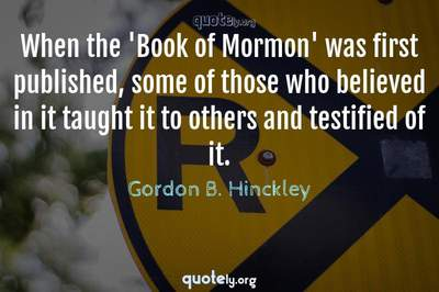 Photo Quote of When the 'Book of Mormon' was first published, some of those who believed in it taught it to others and testified of it.
