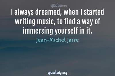 Photo Quote of I always dreamed, when I started writing music, to find a way of immersing yourself in it.