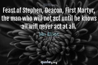 Photo Quote of Feast of Stephen, Deacon, First Martyr, the man who will not act until he knows all will never act at all.