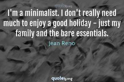 Photo Quote of I'm a minimalist. I don't really need much to enjoy a good holiday - just my family and the bare essentials.
