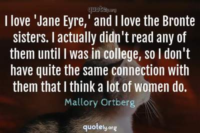 Photo Quote of I love 'Jane Eyre,' and I love the Bronte sisters. I actually didn't read any of them until I was in college, so I don't have quite the same connection with them that I think a lot of women do.