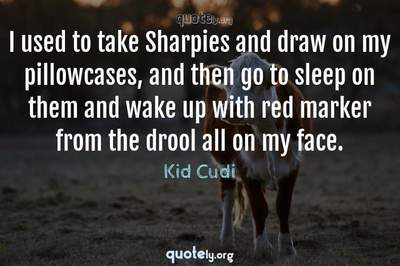 Photo Quote of I used to take Sharpies and draw on my pillowcases, and then go to sleep on them and wake up with red marker from the drool all on my face.