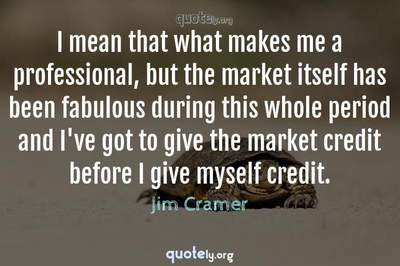 Photo Quote of I mean that what makes me a professional, but the market itself has been fabulous during this whole period and I've got to give the market credit before I give myself credit.