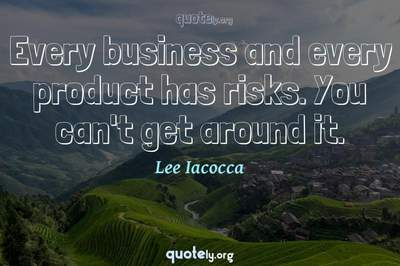 Photo Quote of Every business and every product has risks. You can't get around it.