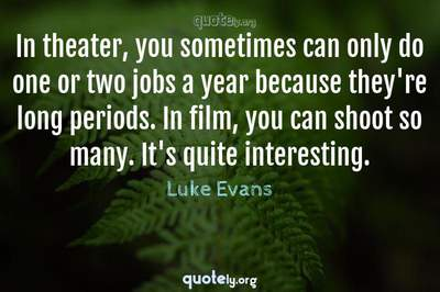 Photo Quote of In theater, you sometimes can only do one or two jobs a year because they're long periods. In film, you can shoot so many. It's quite interesting.