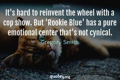 Photo Quote of It's hard to reinvent the wheel with a cop show. But 'Rookie Blue' has a pure emotional center that's not cynical.