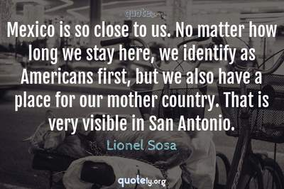 Photo Quote of Mexico is so close to us. No matter how long we stay here, we identify as Americans first, but we also have a place for our mother country. That is very visible in San Antonio.