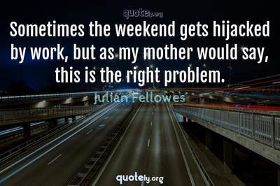 Photo Quote of Sometimes the weekend gets hijacked by work, but as my mother would say, this is the right problem.