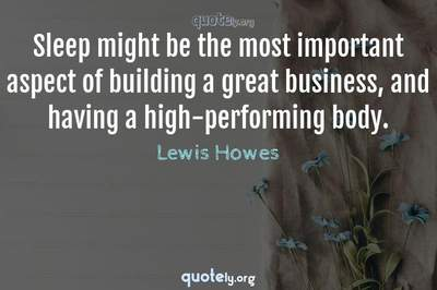 Photo Quote of Sleep might be the most important aspect of building a great business, and having a high-performing body.