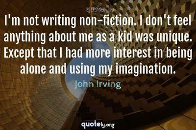 Photo Quote of I'm not writing non-fiction. I don't feel anything about me as a kid was unique. Except that I had more interest in being alone and using my imagination.