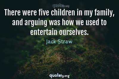 Photo Quote of There were five children in my family, and arguing was how we used to entertain ourselves.