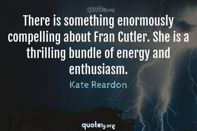 Photo Quote of There is something enormously compelling about Fran Cutler. She is a thrilling bundle of energy and enthusiasm.