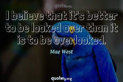 Photo Quote of I believe that it's better to be looked over than it is to be overlooked.