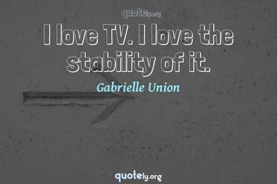 Photo Quote of I love TV. I love the stability of it.