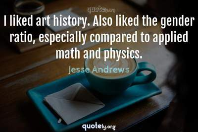 Photo Quote of I liked art history. Also liked the gender ratio, especially compared to applied math and physics.